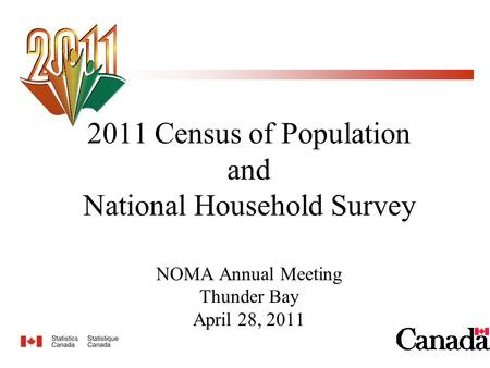 2011 Census of Population and National Household Survey NOMA Annual Meeting Thunder Bay April 28, 2011.