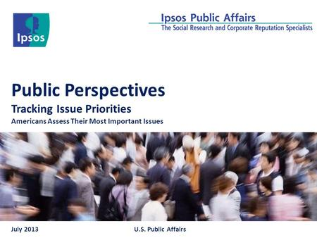 Public Perspectives Tracking Issue Priorities Americans Assess Their Most Important Issues July 2013U.S. Public Affairs.