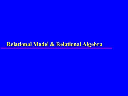 Relational Model & Relational Algebra. 2 Relational Model u Terminology of relational model. u How tables are used to represent data. u Connection between.