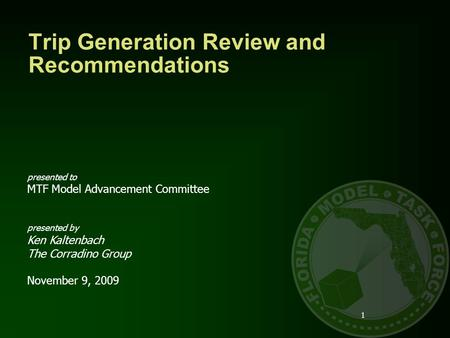 Trip Generation Review and Recommendations 1 presented to MTF Model Advancement Committee presented by Ken Kaltenbach The Corradino Group November 9, 2009.
