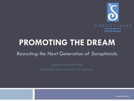 PROMOTING THE DREAM Recruiting the Next Generation of Soroptimists [Speaker name and title] Soroptimist International of the Americas Revised May 2013.