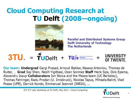 1 EIT ICT Labs Workshop at TU Delft, May 2011 – Cloud Computing Parallel and Distributed Systems Group Delft University of Technology The Netherlands Our.
