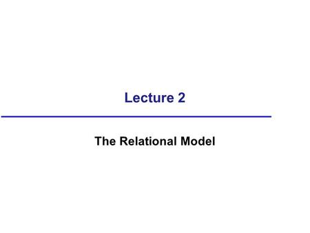 Lecture 2 The Relational Model. Objectives Terminology of relational model. How tables are used to represent data. Connection between mathematical relations.