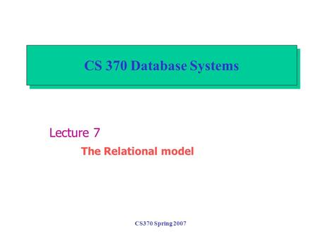 CS370 Spring 2007 CS 370 Database Systems Lecture 7 The Relational model.