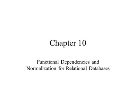 Chapter 10 Functional Dependencies and Normalization for Relational Databases.