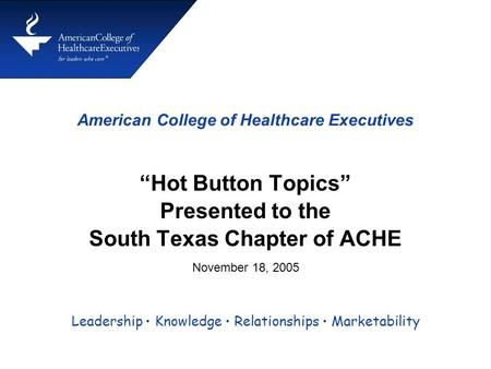 "American College of Healthcare Executives ""Hot Button Topics"" Presented to the South Texas Chapter of ACHE Leadership Knowledge Relationships Marketability."