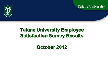 Tulane University 1 Tulane University Employee Satisfaction Survey Results October 2012.