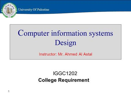 1 C omputer information systems Design Instructor: Mr. Ahmed Al Astal IGGC1202 College Requirement University Of Palestine.