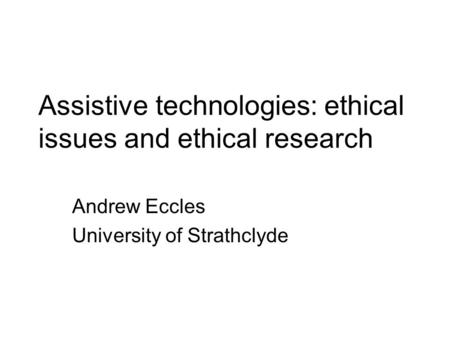 Assistive technologies: ethical issues and ethical research Andrew Eccles University of Strathclyde.