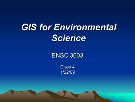 GIS for Environmental Science ENSC 3603 Class 4 1/22/09.