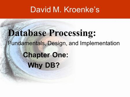 DAVID M. KROENKE'S DATABASE PROCESSING, 10th Edition © 2006 Pearson Prentice Hall 2-1 David M. Kroenke's Chapter One: Why DB? Database Processing: Fundamentals,