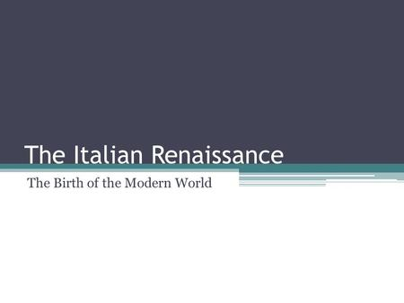 The Italian Renaissance The Birth of the Modern World.