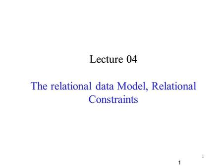 1 Lecture 04 The relational data Model, Relational Constraints 1.