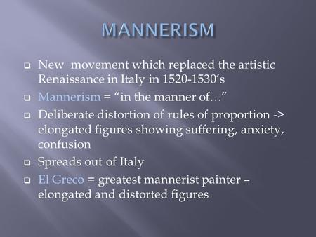 "MANNERISM New movement which replaced the artistic Renaissance in Italy in 1520-1530's Mannerism = ""in the manner of…"" Deliberate distortion of rules."