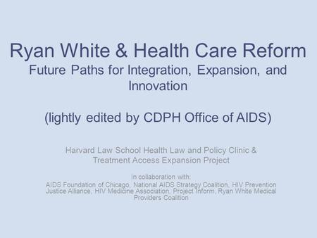 Ryan White & Health Care Reform Future Paths for Integration, Expansion, and Innovation (lightly edited by CDPH Office of AIDS) Harvard Law School Health.