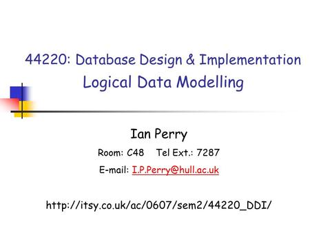 44220: Database Design & Implementation Logical Data Modelling Ian Perry Room: C48 Tel Ext.: 7287