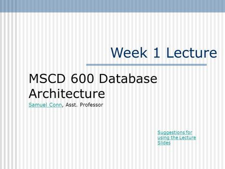 Week 1 Lecture MSCD 600 Database Architecture Samuel ConnSamuel Conn, Asst. Professor Suggestions for using the Lecture Slides.