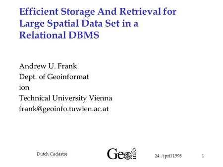 24. April 1998 Dutch Cadastre 1 Efficient Storage And Retrieval for Large Spatial Data Set in a Relational DBMS Andrew U. Frank Dept. of Geoinformat ion.