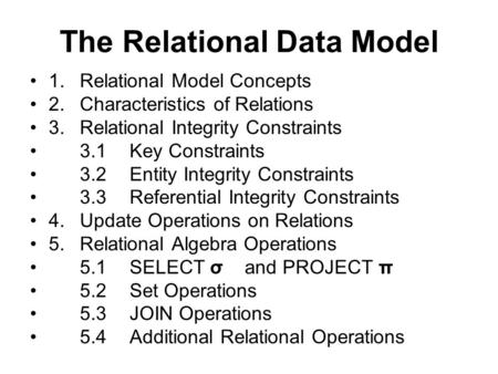 The Relational Data Model 1.Relational Model Concepts 2.Characteristics of Relations 3.Relational Integrity Constraints 3.1Key Constraints 3.2Entity Integrity.