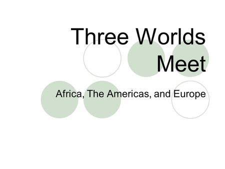 Three Worlds Meet Africa, The Americas, and Europe.