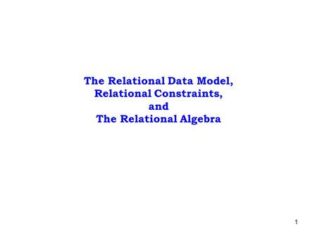 1 The Relational Data Model, Relational Constraints, and The Relational Algebra.