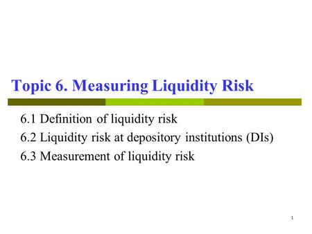1 Topic 6. Measuring Liquidity Risk 6.1 Definition of liquidity risk 6.2Liquidity risk at depository institutions (DIs) 6.3 Measurement of liquidity risk.