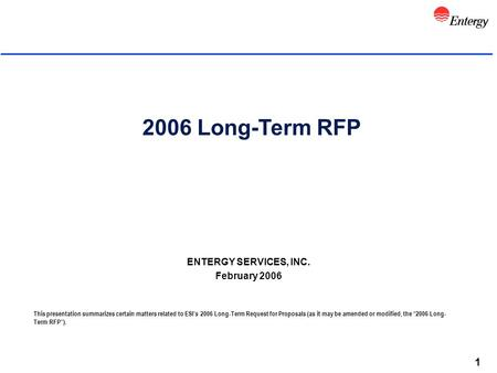1 2006 Long-Term RFP ENTERGY SERVICES, INC. February 2006 This presentation summarizes certain matters related to ESI's 2006 Long-Term Request for Proposals.