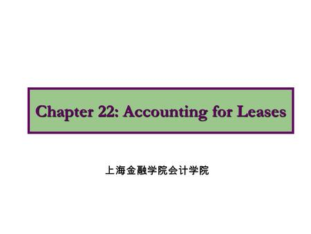 Chapter 22: Accounting for Leases 上海金融学院会计学院. 1.Explain the nature, economic substance, and advantages of lease transactions. 2.Describe the accounting.