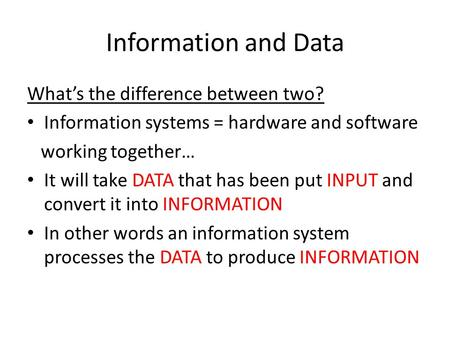 Information and Data What's the difference between two? Information systems = hardware and software working together… It will take DATA that has been put.
