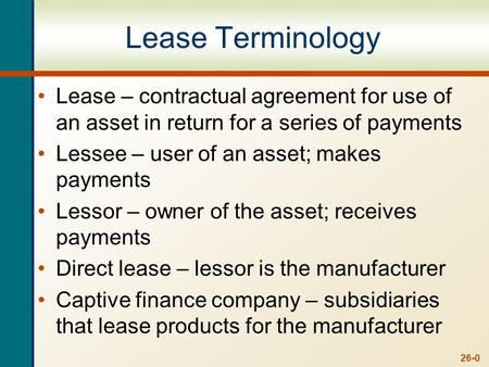 26-0 Lease Terminology Lease – contractual agreement for use of an asset in return for a series of payments Lessee – user of an asset; makes payments Lessor.