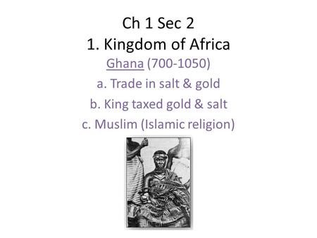 Ch 1 Sec 2 1. Kingdom of Africa Ghana (700-1050) a. Trade in salt & gold b. King taxed gold & salt c. Muslim (Islamic religion)