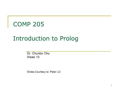 1 COMP 205 Introduction to Prolog Dr. Chunbo Chu Week 13 Slides Courtesy to: Peter LO.