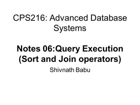 CPS216: Advanced Database Systems Notes 06:Query Execution (Sort and Join operators) Shivnath Babu.