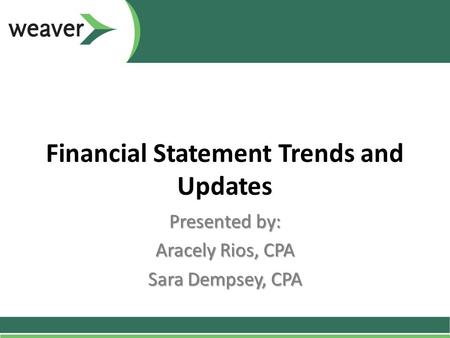 Financial Statement Trends and Updates Presented by: Aracely Rios, CPA Sara Dempsey, CPA.