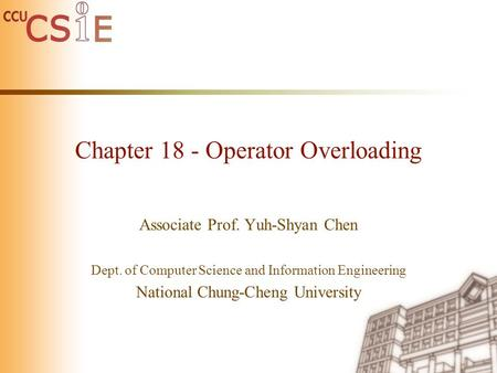 Chapter 18 - Operator Overloading Associate Prof. Yuh-Shyan Chen Dept. of Computer Science and Information Engineering National Chung-Cheng University.