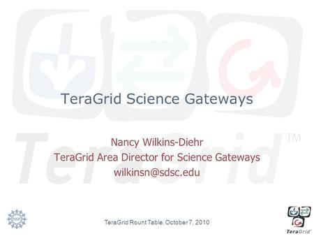 TeraGrid Science Gateways Nancy Wilkins-Diehr TeraGrid Area Director for Science Gateways TeraGrid Rount Table, October 7, 2010.