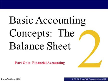 Irwin/McGraw-Hill © The McGraw-Hill Companies, Inc., 1999 Basic Accounting Concepts: The Balance Sheet © The McGraw-Hill Companies, Inc., 1999 2 Part One: