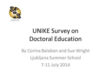 UNIKE Survey on Doctoral Education By Corina Balaban and Sue Wright Ljubljana Summer School 7-11 July 2014.