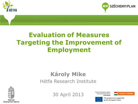 Evaluation of Measures Targeting the Improvement of Employment Károly Mike Hétfa Research Institute 30 April 2013.