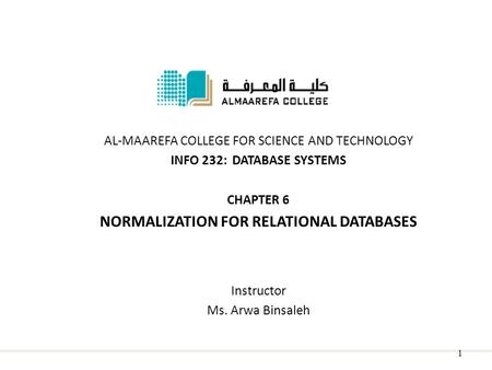 AL-MAAREFA COLLEGE FOR SCIENCE AND TECHNOLOGY INFO 232: DATABASE SYSTEMS CHAPTER 6 NORMALIZATION FOR RELATIONAL DATABASES Instructor Ms. Arwa Binsaleh.