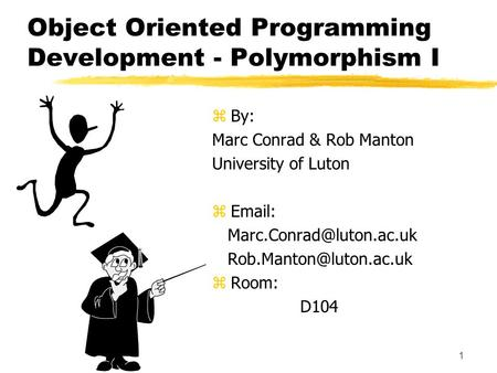 1 Object Oriented Programming Development - Polymorphism I z By: Marc Conrad & Rob Manton University of Luton z
