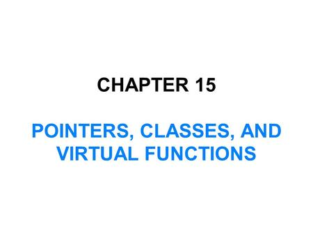 CHAPTER 15 POINTERS, CLASSES, AND VIRTUAL FUNCTIONS.