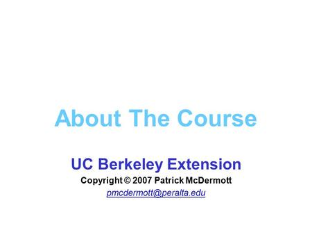 About The Course UC Berkeley Extension Copyright © 2007 Patrick McDermott