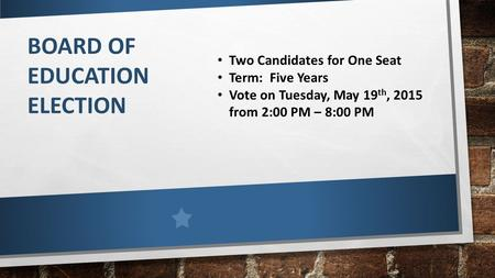 BOARD OF EDUCATION ELECTION Two Candidates for One Seat Term: Five Years Vote on Tuesday, May 19 th, 2015 from 2:00 PM – 8:00 PM.