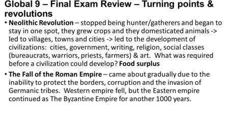 Global 9 – Final Exam Review – Turning points & revolutions Neolithic Revolution – stopped being hunter/gatherers and began to stay in one spot, they grew.