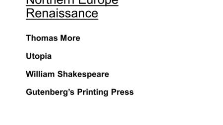 Northern Europe Renaissance Thomas More Utopia William Shakespeare Gutenberg's Printing Press.