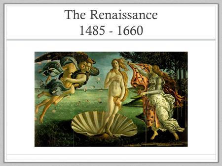 "The Renaissance 1485 - 1660. The Renaissance in Europe The Renaissance began in Italy during the fourteenth century. Renaissance means ""rebirth"" of those."