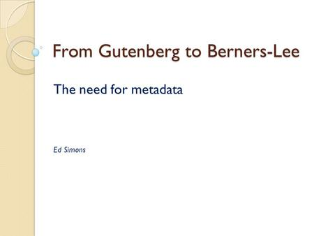 From Gutenberg to Berners-Lee The need for metadata Ed Simons.