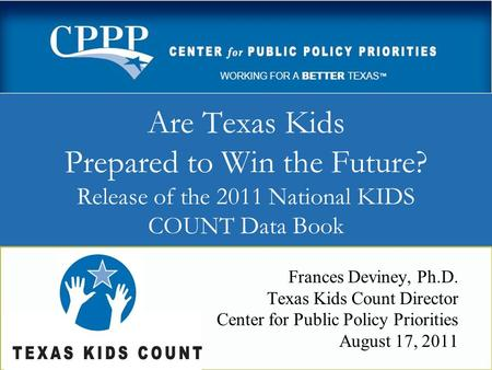 Are Texas Kids Prepared to Win the Future? Release of the 2011 National KIDS COUNT Data Book Frances Deviney, Ph.D. Texas Kids Count Director Center for.