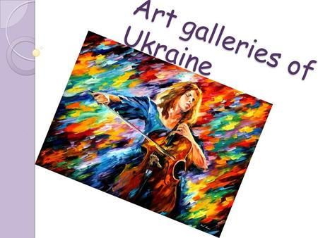 Art galleries of Ukraine. National Art Museum of Ukraine Built in the late 19th century Pieces include Ukrainian icons, paintings, and sculptures from.
